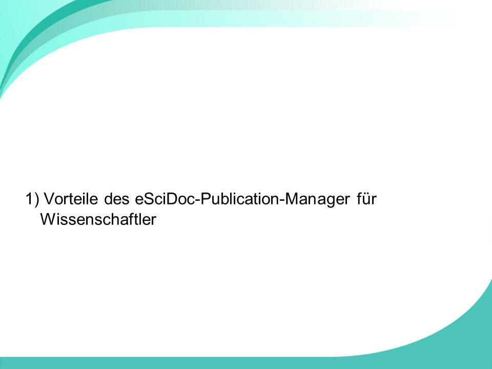 1) Vorteile des eSciDoc-Publication-Manager für Wissenschaftler