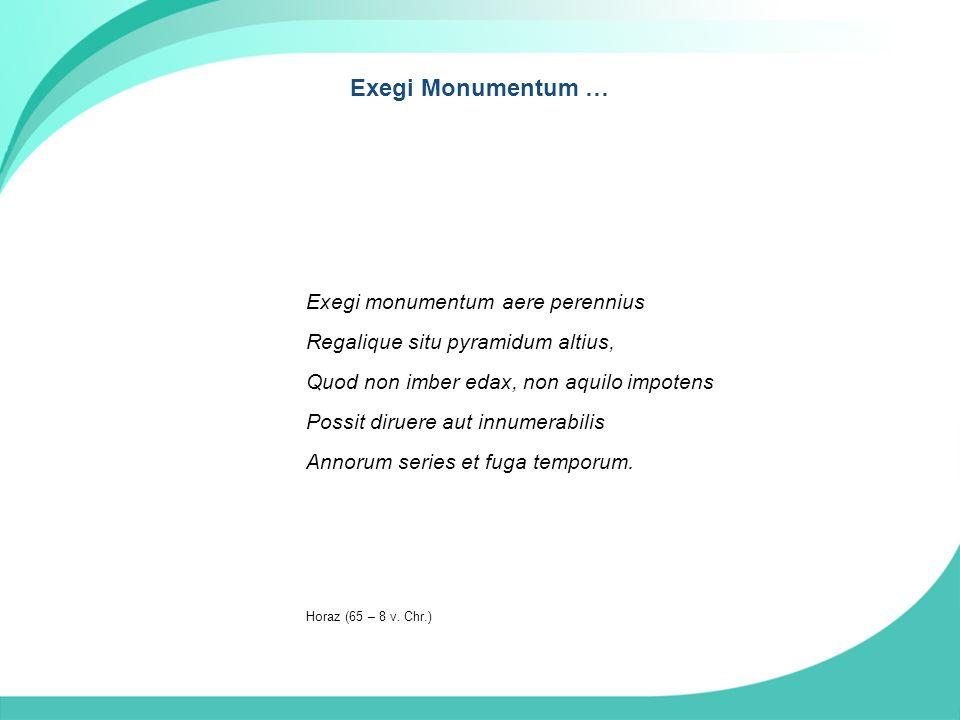Exegi Monumentum … Exegi monumentum aere perennius Regalique situ pyramidum altius, Quod non imber edax, non aquilo impotens Possit diruere aut innumerabilis Annorum series et fuga temporum.
