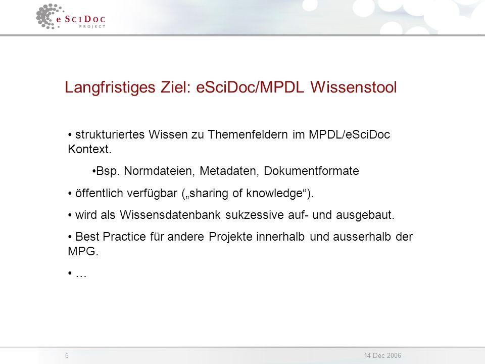 614 Dec 2006 Langfristiges Ziel: eSciDoc/MPDL Wissenstool strukturiertes Wissen zu Themenfeldern im MPDL/eSciDoc Kontext.