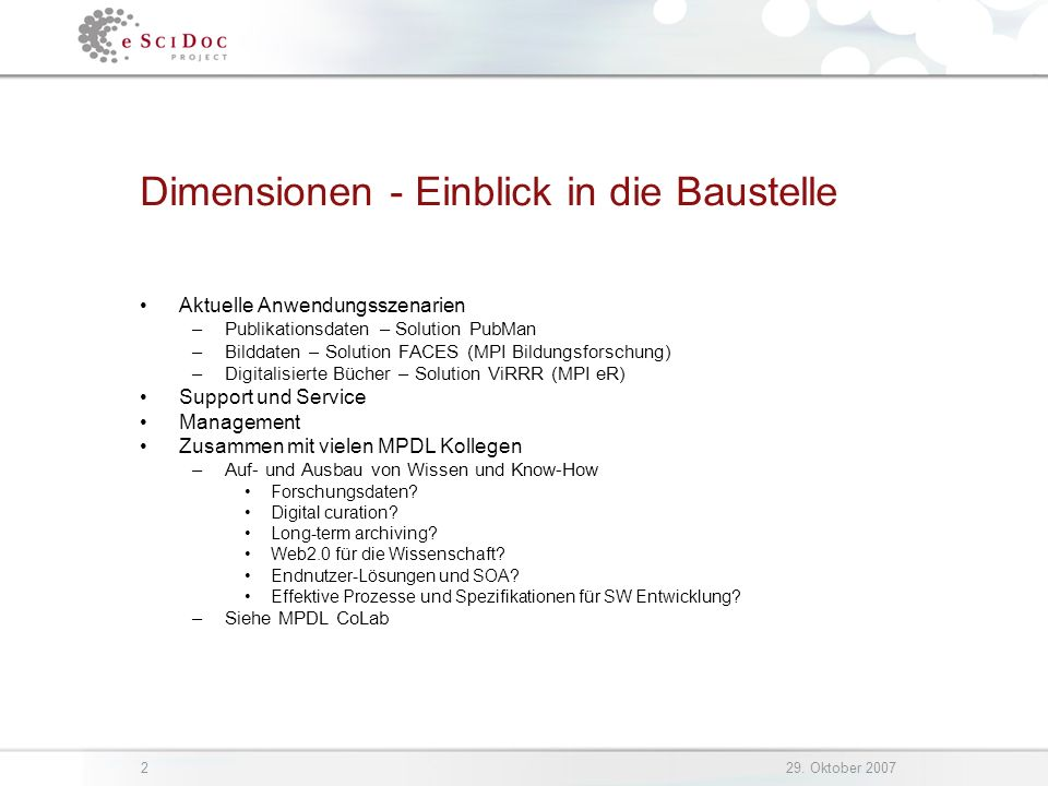 229. Oktober 2007 Dimensionen - Einblick in die Baustelle Aktuelle Anwendungsszenarien –Publikationsdaten – Solution PubMan –Bilddaten – Solution FACE