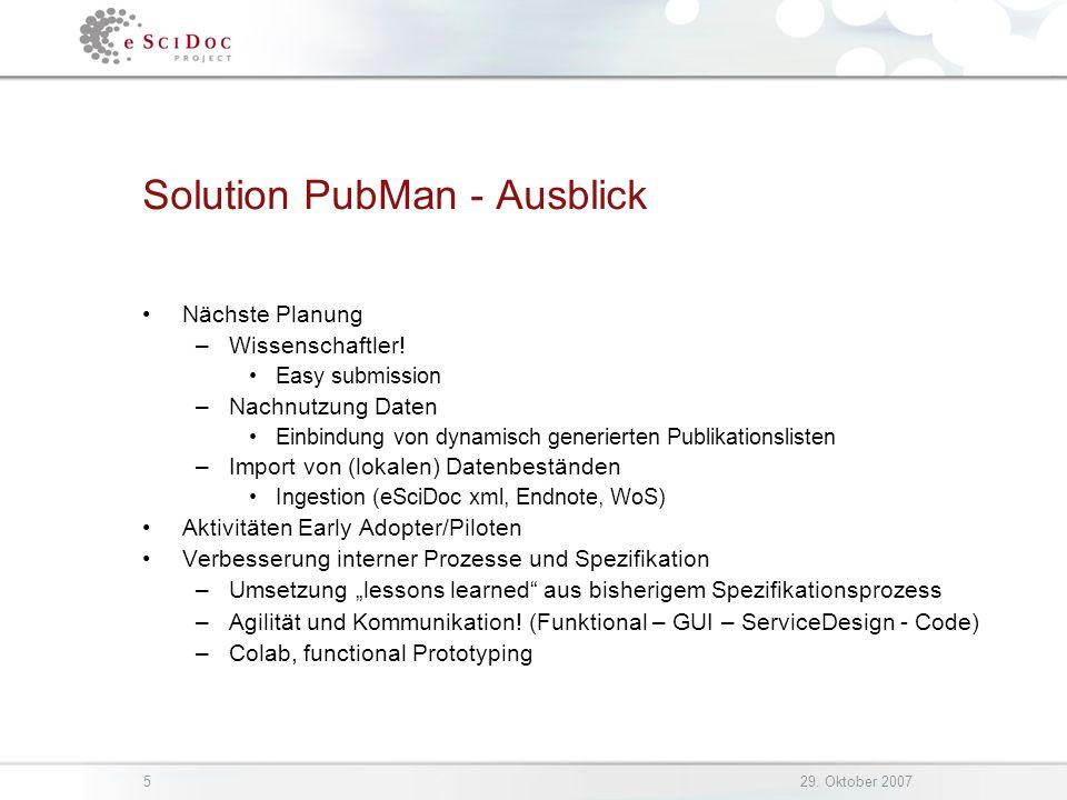 529. Oktober 2007 Solution PubMan - Ausblick Nächste Planung –Wissenschaftler! Easy submission –Nachnutzung Daten Einbindung von dynamisch generierten