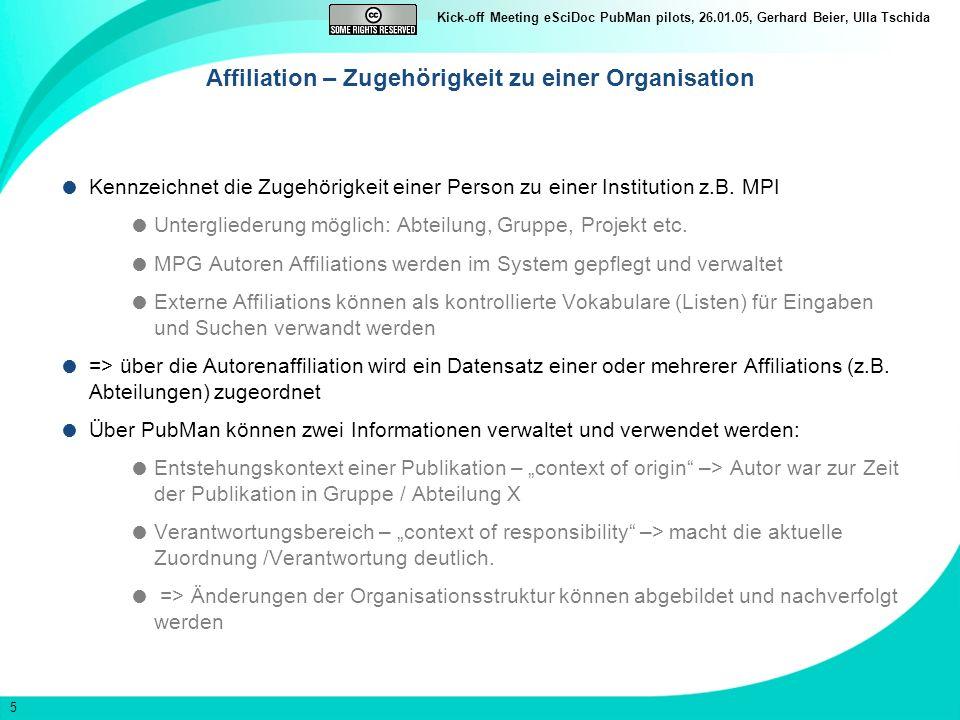 5 Kick-off Meeting eSciDoc PubMan pilots, 26.01.05, Gerhard Beier, Ulla Tschida Affiliation – Zugehörigkeit zu einer Organisation Kennzeichnet die Zugehörigkeit einer Person zu einer Institution z.B.