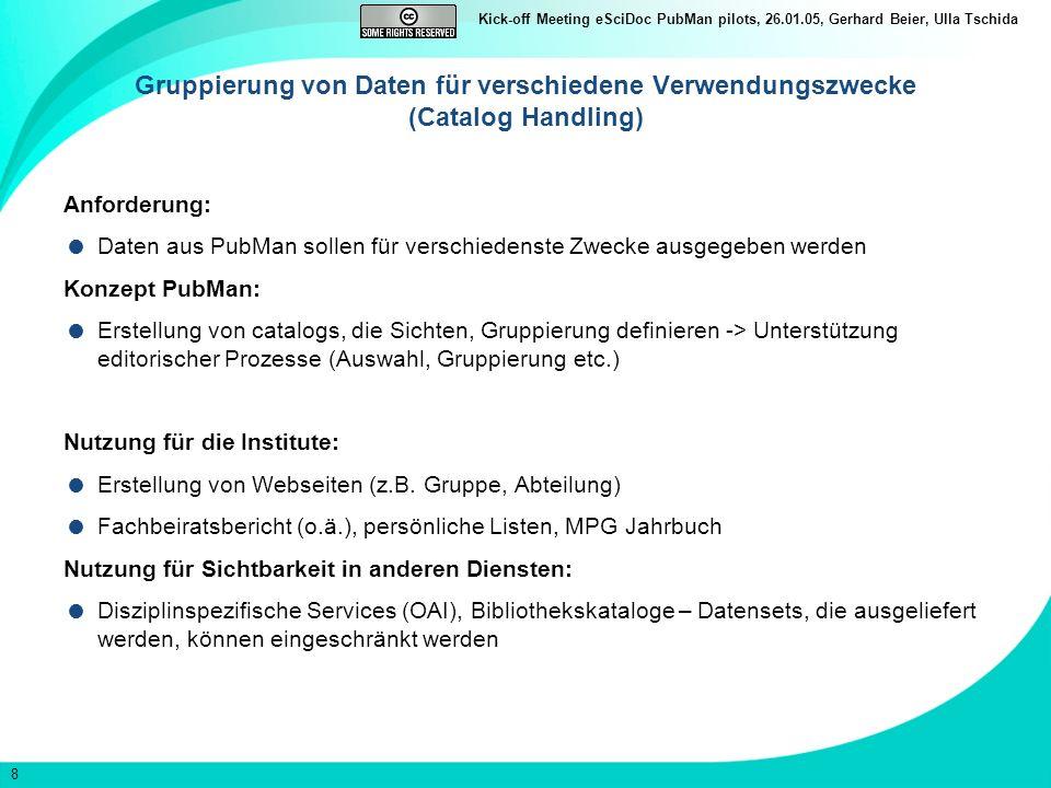 8 Kick-off Meeting eSciDoc PubMan pilots, 26.01.05, Gerhard Beier, Ulla Tschida Gruppierung von Daten für verschiedene Verwendungszwecke (Catalog Handling) Anforderung: Daten aus PubMan sollen für verschiedenste Zwecke ausgegeben werden Konzept PubMan: Erstellung von catalogs, die Sichten, Gruppierung definieren -> Unterstützung editorischer Prozesse (Auswahl, Gruppierung etc.) Nutzung für die Institute: Erstellung von Webseiten (z.B.