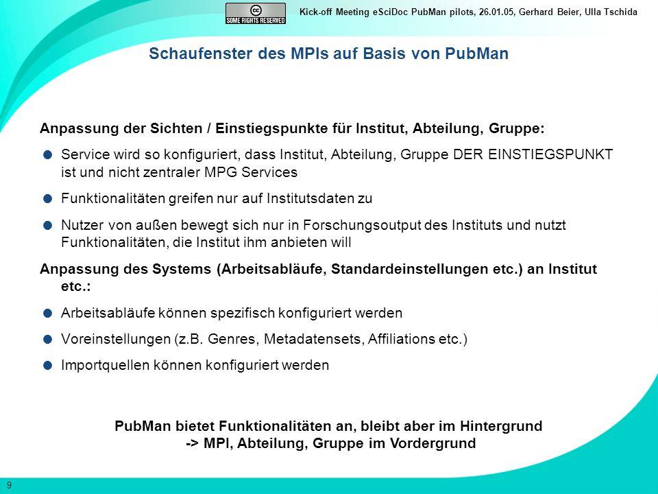 9 Kick-off Meeting eSciDoc PubMan pilots, 26.01.05, Gerhard Beier, Ulla Tschida Schaufenster des MPIs auf Basis von PubMan Anpassung der Sichten / Einstiegspunkte für Institut, Abteilung, Gruppe: Service wird so konfiguriert, dass Institut, Abteilung, Gruppe DER EINSTIEGSPUNKT ist und nicht zentraler MPG Services Funktionalitäten greifen nur auf Institutsdaten zu Nutzer von außen bewegt sich nur in Forschungsoutput des Instituts und nutzt Funktionalitäten, die Institut ihm anbieten will Anpassung des Systems (Arbeitsabläufe, Standardeinstellungen etc.) an Institut etc.: Arbeitsabläufe können spezifisch konfiguriert werden Voreinstellungen (z.B.