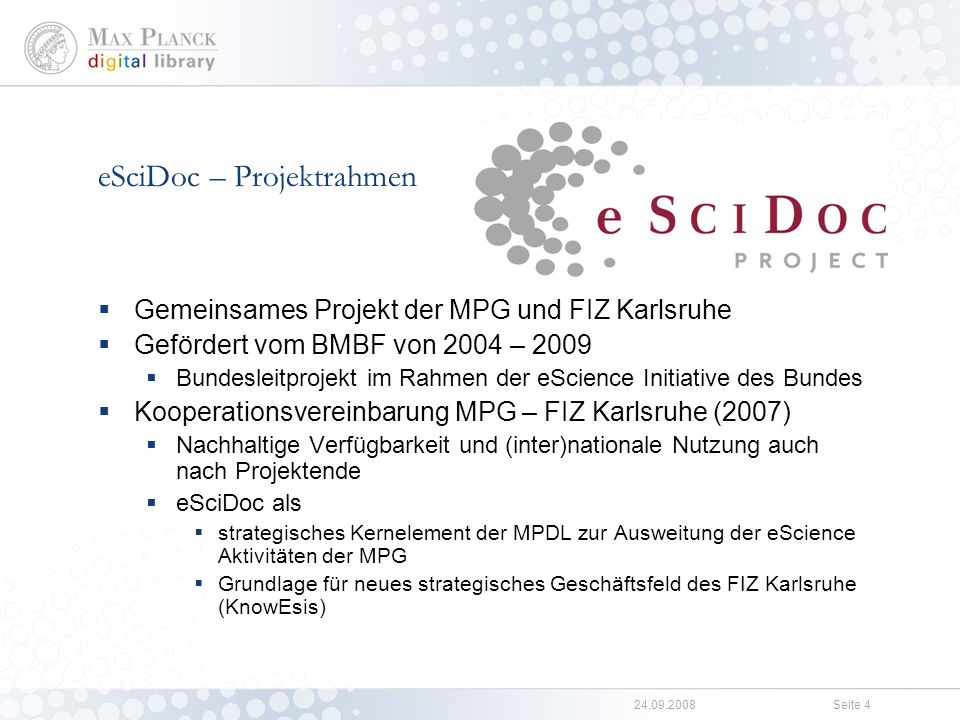 24.09.2008Seite 3 Die Kernbereiche der MPDL Stab Digital Collections (Andreas Gros) Metadaten, Interoperability (Traugott Koch) eHumanities (Heike Neuroth) Open Access (Christoph Bruch) Abteilung Informationsversorgung (Ralf Schimmer) Ressourcen (Zeitschriften, DB, e-Books) Management (ERM) Zugang (vLib, MPG-SFX, Bibliothekssysteme) Abteilung Forschung & Entwicklung (Malte Dreyer) Servicemanagement (Konzeption, Spezifikation, Support) Software - Entwicklung (Services, Anwendungen) User Interface Engineering (Konzeption/Design, Analyse/Evaluation, CSS) Digital Editions (OA Journals, Living Reviews)