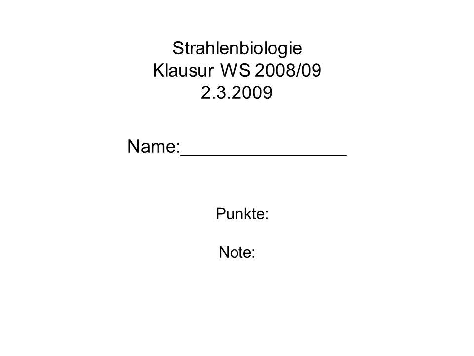 Strahlenbiologie Klausur WS 2008/09 2.3.2009 Name:________________ Punkte: Note: