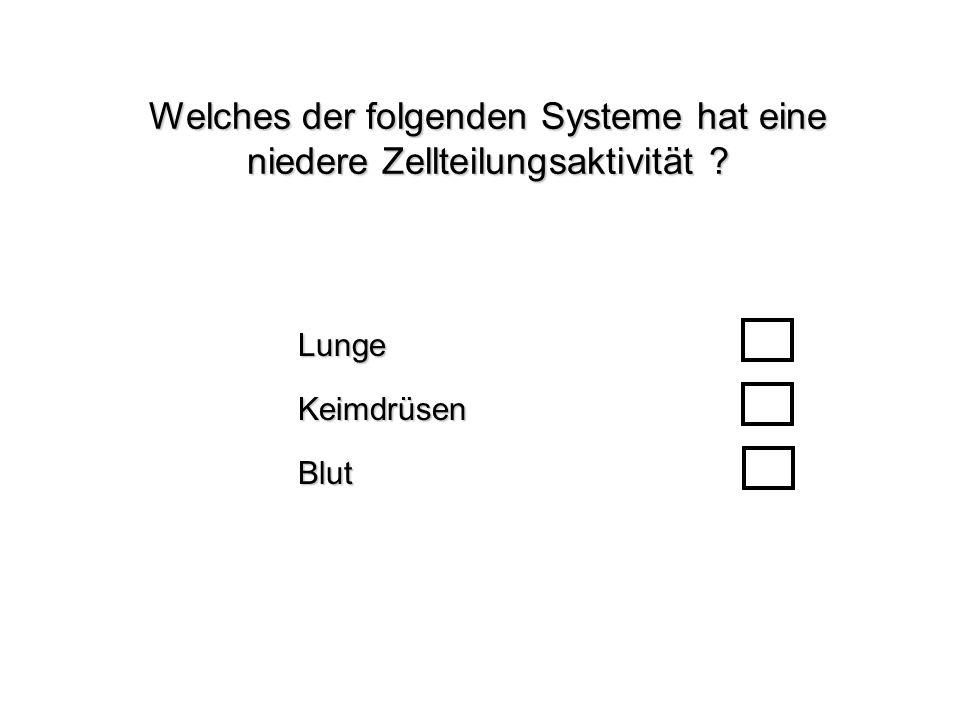 Welches der folgenden Systeme hat eine niedere Zellteilungsaktivität ? BlutLungeKeimdrüsen