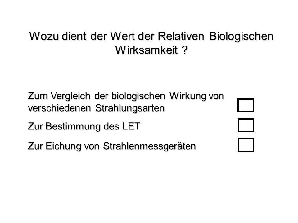 Wozu dient der Wert der Relativen Biologischen Wirksamkeit ? Zum Vergleich der biologischen Wirkung von verschiedenen Strahlungsarten Zur Eichung von