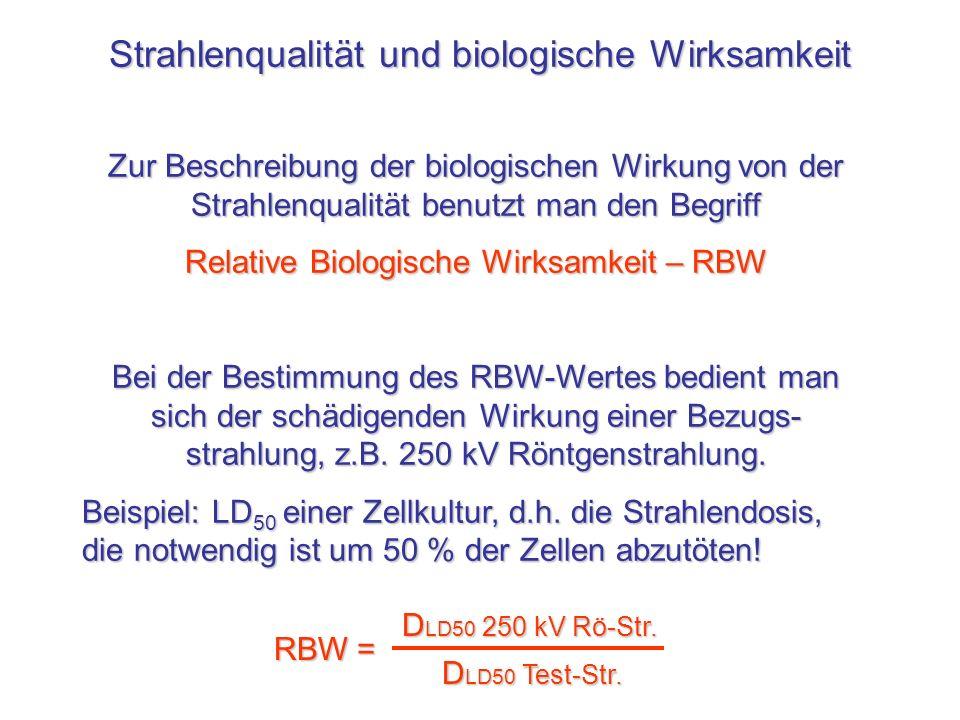 Strahlenqualität und biologische Wirksamkeit Zur Beschreibung der biologischen Wirkung von der Strahlenqualität benutzt man den Begriff Relative Biolo