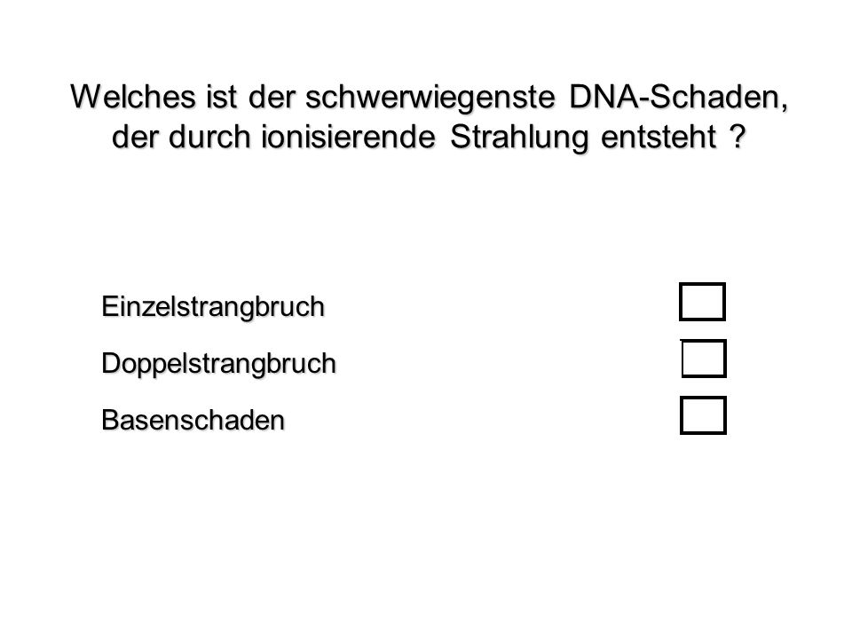 Welches ist der schwerwiegenste DNA-Schaden, der durch ionisierende Strahlung entsteht ? BasenschadenEinzelstrangbruchDoppelstrangbruch