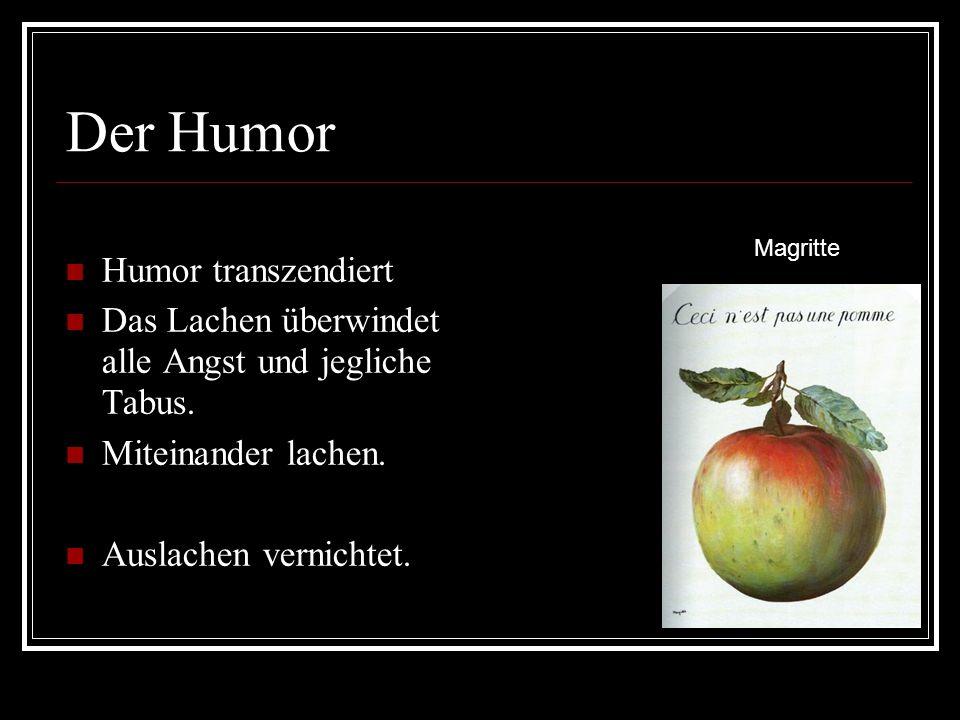 Der Humor Humor transzendiert Das Lachen überwindet alle Angst und jegliche Tabus.