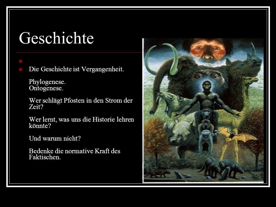 Geschichte Die Geschichte ist Vergangenheit. Phylogenese.