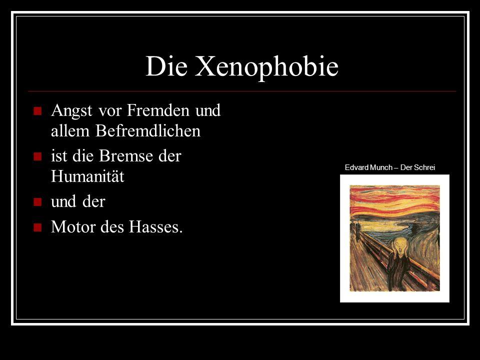 Die Xenophobie Angst vor Fremden und allem Befremdlichen ist die Bremse der Humanität und der Motor des Hasses.