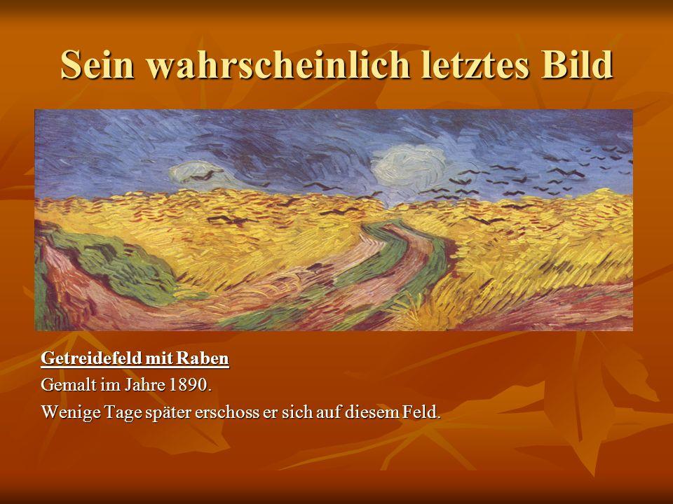 Sein wahrscheinlich letztes Bild Getreidefeld mit Raben Gemalt im Jahre 1890. Wenige Tage später erschoss er sich auf diesem Feld.