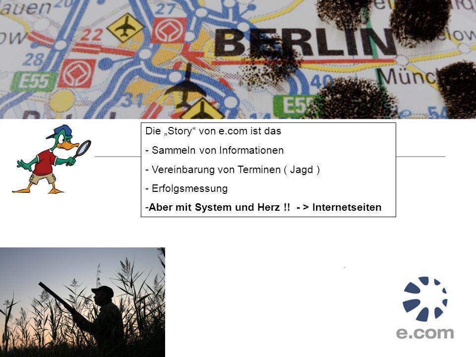 Die Story von e.com ist das - Sammeln von Informationen - Vereinbarung von Terminen ( Jagd ) - Erfolgsmessung -Aber mit System und Herz !.