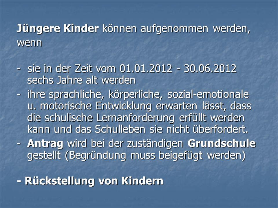 Jüngere Kinder können aufgenommen werden, wenn - sie in der Zeit vom 01.01.2012 - 30.06.2012 sechs Jahre alt werden - ihre sprachliche, körperliche, s