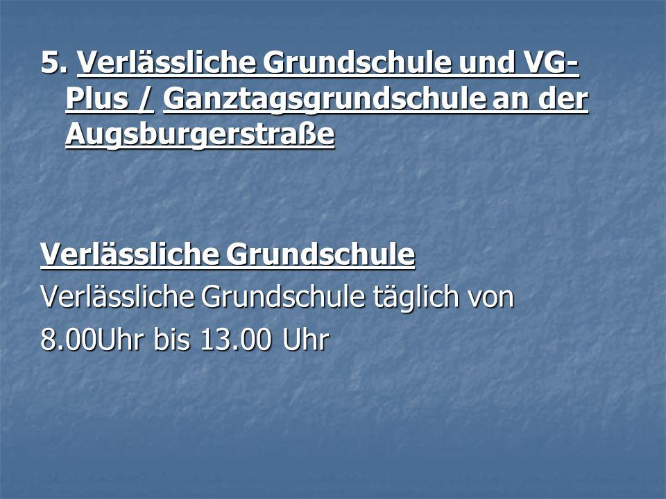 5. Verlässliche Grundschule und VG- Plus / Ganztagsgrundschule an der Augsburgerstraße Verlässliche Grundschule Verlässliche Grundschule täglich von 8