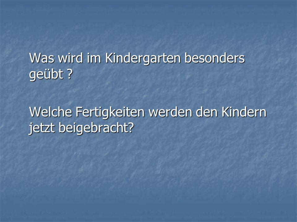 Was wird im Kindergarten besonders geübt ? Welche Fertigkeiten werden den Kindern jetzt beigebracht?