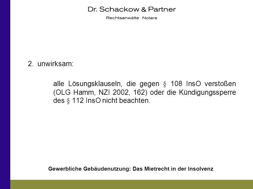 Gewerbliche Gebäudenutzung: Das Mietrecht in der Insolvenz 2.unwirksam: alle Lösungsklauseln, die gegen § 108 InsO verstoßen (OLG Hamm, NZI 2002, 162)