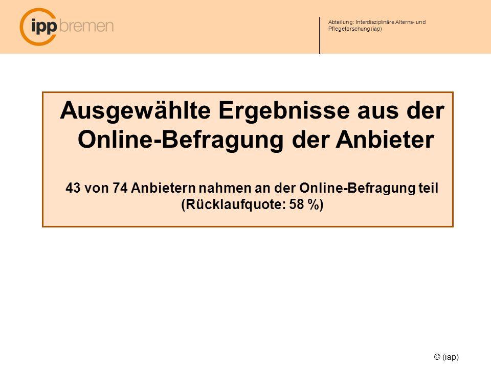 Abteilung: Interdisziplinäre Alterns- und Pflegeforschung (iap) Ausgewählte Ergebnisse aus der Online-Befragung der Anbieter 43 von 74 Anbietern nahme