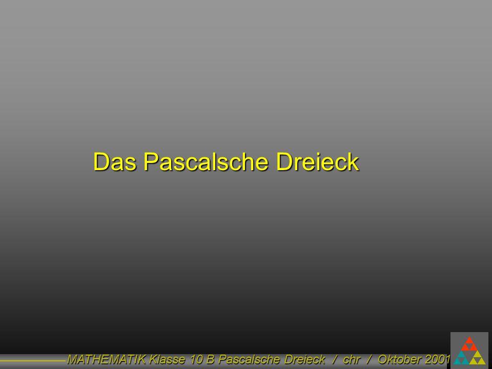 MATHEMATIK Klasse 10 B Pascalsche Dreieck / chr / Oktober 2001 Das Pascalsche Dreieck Das Pascalsche Dreieck