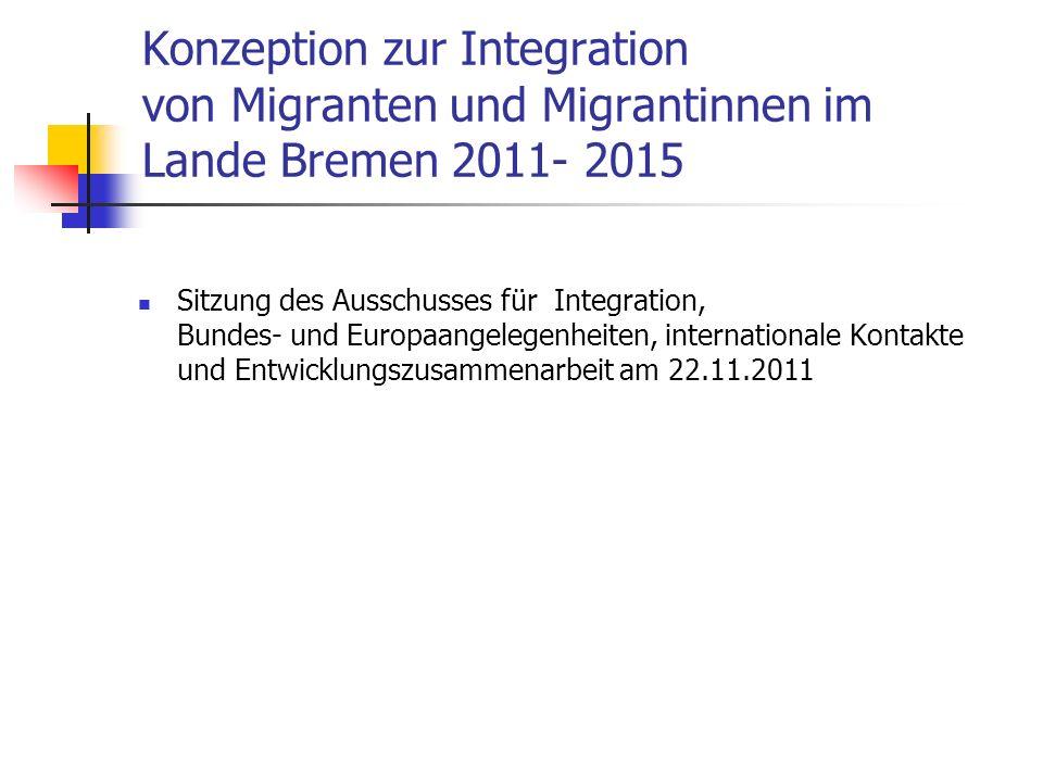 Konzeption zur Integration von Migranten und Migrantinnen im Lande Bremen 2011- 2015 Sitzung des Ausschusses für Integration, Bundes- und Europaangele