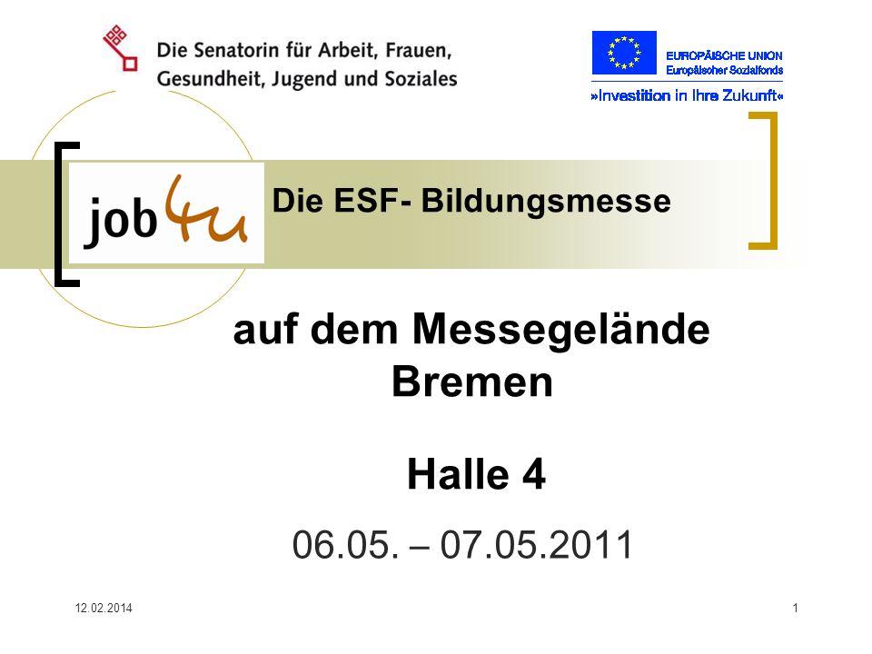 12.02.20141 Die ESF- Bildungsmesse auf dem Messegelände Bremen Halle 4 06.05. – 07.05.2011