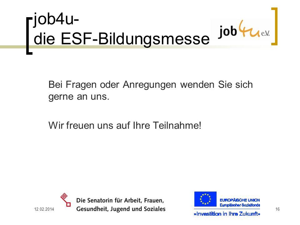 12.02.201416 job4u- die ESF-Bildungsmesse Bei Fragen oder Anregungen wenden Sie sich gerne an uns. Wir freuen uns auf Ihre Teilnahme!