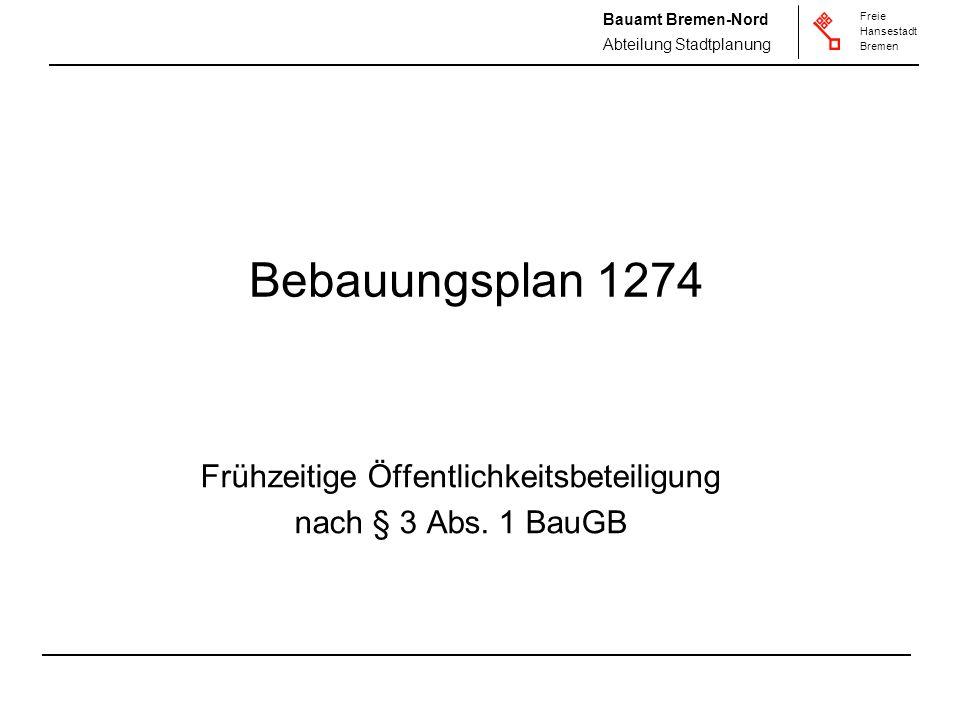 Freie Hansestadt Bremen Freie Hansestadt Bremen Bauamt Bremen-Nord Abteilung Stadtplanung Bebauungsplan 1274 Frühzeitige Öffentlichkeitsbeteiligung nach § 3 Abs.