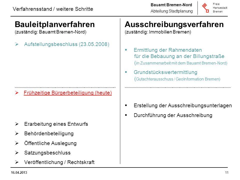 Bauamt Bremen-Nord Abteilung Stadtplanung Freie Hansestadt Bremen 16.04.201311 Verfahrensstand / weitere Schritte Bauleitplanverfahren (zuständig: Bauamt Bremen-Nord) Aufstellungsbeschluss (23.05.2008) ----------------------------------------------------------------------------------- Frühzeitige Bürgerbeteiligung (heute) Erarbeitung eines Entwurfs Behördenbeteiligung Öffentliche Auslegung Satzungsbeschluss Veröffentlichung / Rechtskraft Ausschreibungsverfahren (zuständig: Immobilien Bremen) Ermittlung der Rahmendaten für die Bebauung an der Billungstraße ( in Zusammenarbeit mit dem Bauamt Bremen-Nord) Grundstückswertermittlung ( Gutachterausschuss / GeoInformation Bremen) --------------------------------------------------------------------------------------- Erstellung der Ausschreibungsunterlagen Durchführung der Ausschreibung