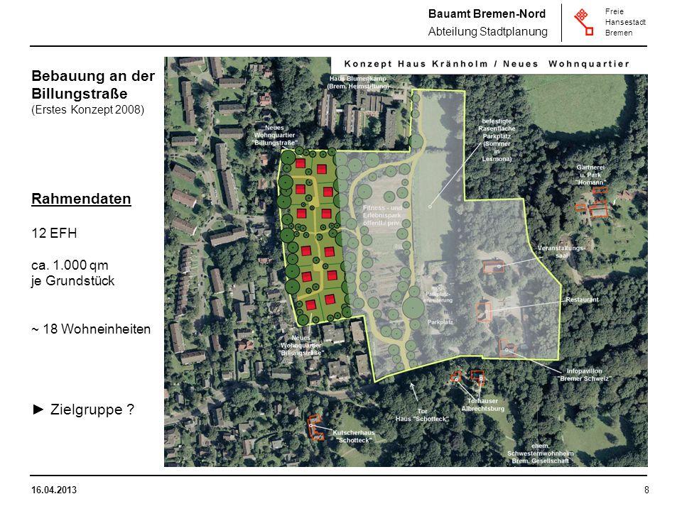 Bauamt Bremen-Nord Abteilung Stadtplanung Freie Hansestadt Bremen 16.04.20138 Bebauung an der Billungstraße (Erstes Konzept 2008) Rahmendaten 12 EFH ca.