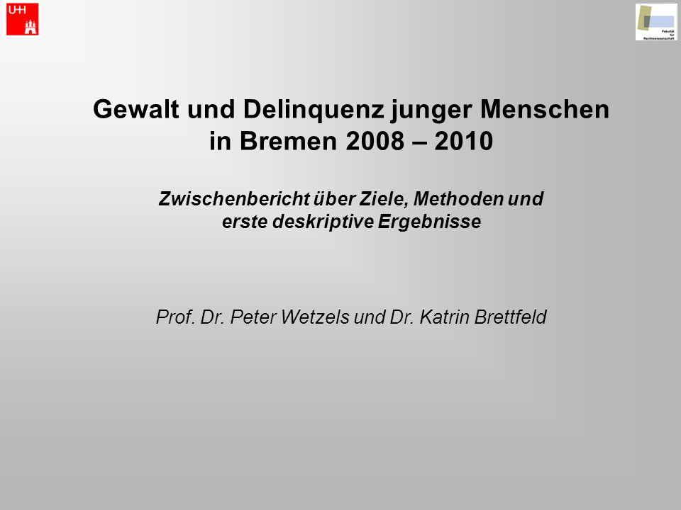 Gewalt und Delinquenz junger Menschen in Bremen 2008 – 2010 Zwischenbericht über Ziele, Methoden und erste deskriptive Ergebnisse Prof. Dr. Peter Wetz