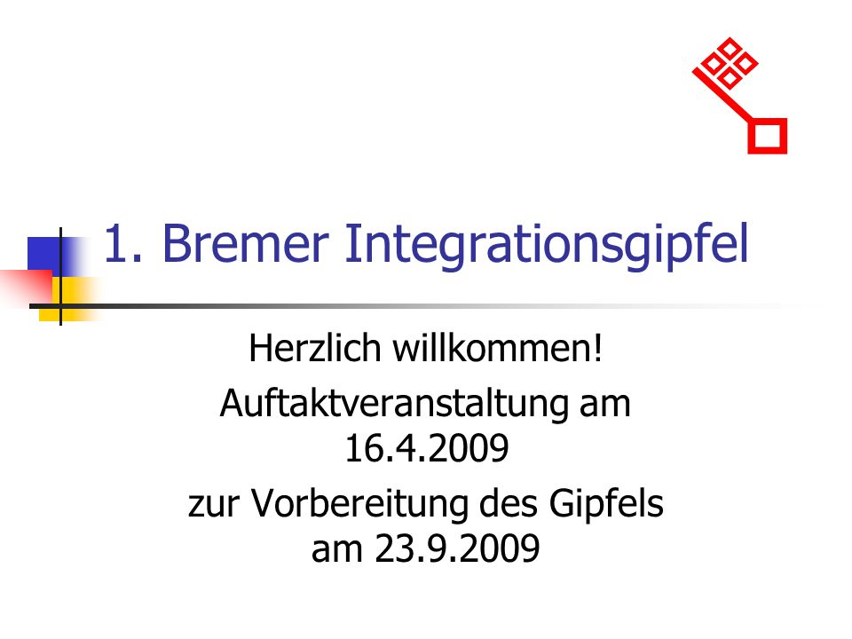 1. Bremer Integrationsgipfel Herzlich willkommen! Auftaktveranstaltung am 16.4.2009 zur Vorbereitung des Gipfels am 23.9.2009