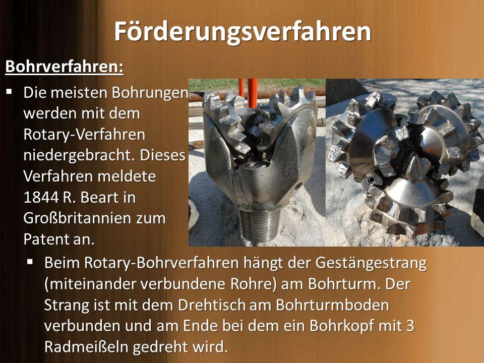 FörderungsverfahrenBohrverfahren: Die meisten Bohrungen werden mit dem Rotary-Verfahren niedergebracht. Dieses Verfahren meldete 1844 R. Beart in Groß