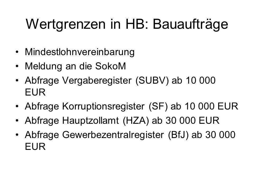 Wertgrenzen in HB: Bauaufträge Mindestlohnvereinbarung Meldung an die SokoM Abfrage Vergaberegister (SUBV) ab 10 000 EUR Abfrage Korruptionsregister (SF) ab 10 000 EUR Abfrage Hauptzollamt (HZA) ab 30 000 EUR Abfrage Gewerbezentralregister (BfJ) ab 30 000 EUR