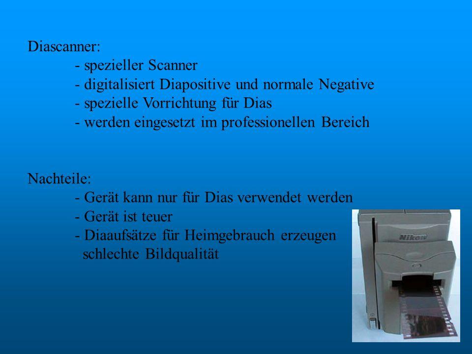 Diascanner: - spezieller Scanner - digitalisiert Diapositive und normale Negative - spezielle Vorrichtung für Dias - werden eingesetzt im professionel