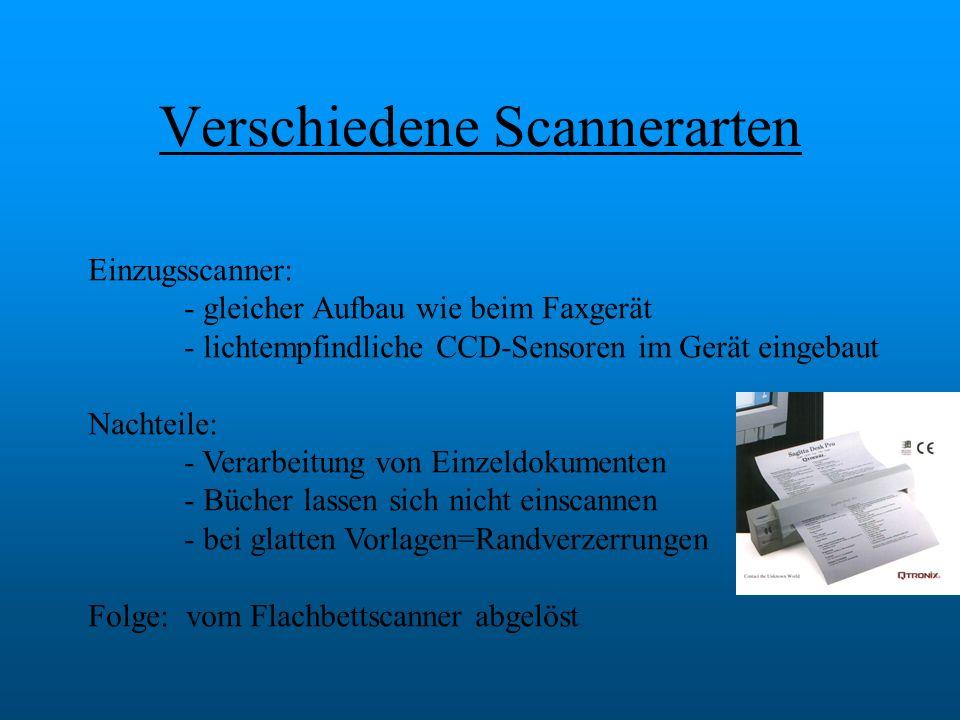 Verschiedene Scannerarten Einzugsscanner: - gleicher Aufbau wie beim Faxgerät - lichtempfindliche CCD-Sensoren im Gerät eingebaut Nachteile: - Verarbe
