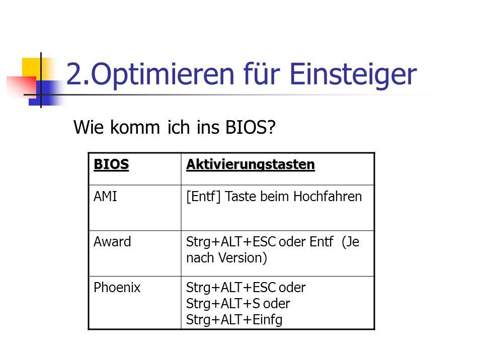 2.Optimieren für Einsteiger BIOSAktivierungstasten AMI[Entf] Taste beim Hochfahren AwardStrg+ALT+ESC oder Entf (Je nach Version) PhoenixStrg+ALT+ESC oder Strg+ALT+S oder Strg+ALT+Einfg Wie komm ich ins BIOS?