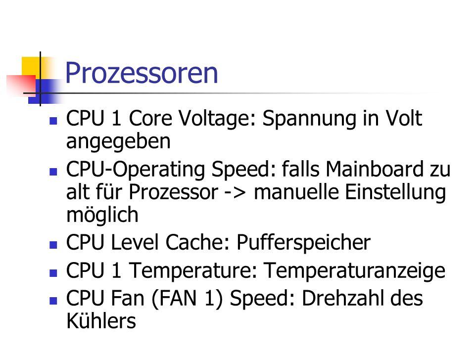 Prozessoren CPU 1 Core Voltage: Spannung in Volt angegeben CPU-Operating Speed: falls Mainboard zu alt für Prozessor -> manuelle Einstellung möglich CPU Level Cache: Pufferspeicher CPU 1 Temperature: Temperaturanzeige CPU Fan (FAN 1) Speed: Drehzahl des Kühlers