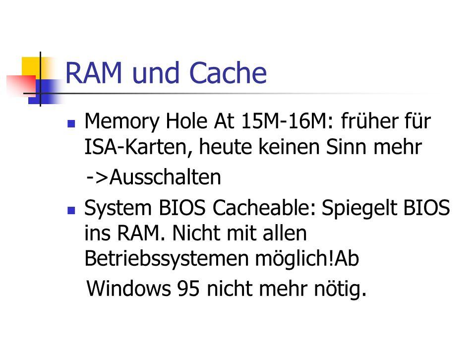 RAM und Cache Memory Hole At 15M-16M: früher für ISA-Karten, heute keinen Sinn mehr ->Ausschalten System BIOS Cacheable: Spiegelt BIOS ins RAM. Nicht