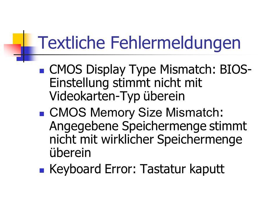 Textliche Fehlermeldungen CMOS Display Type Mismatch: BIOS- Einstellung stimmt nicht mit Videokarten-Typ überein CMOS Memory Size Mismatch : Angegebene Speichermenge stimmt nicht mit wirklicher Speichermenge überein Keyboard Error: Tastatur kaputt