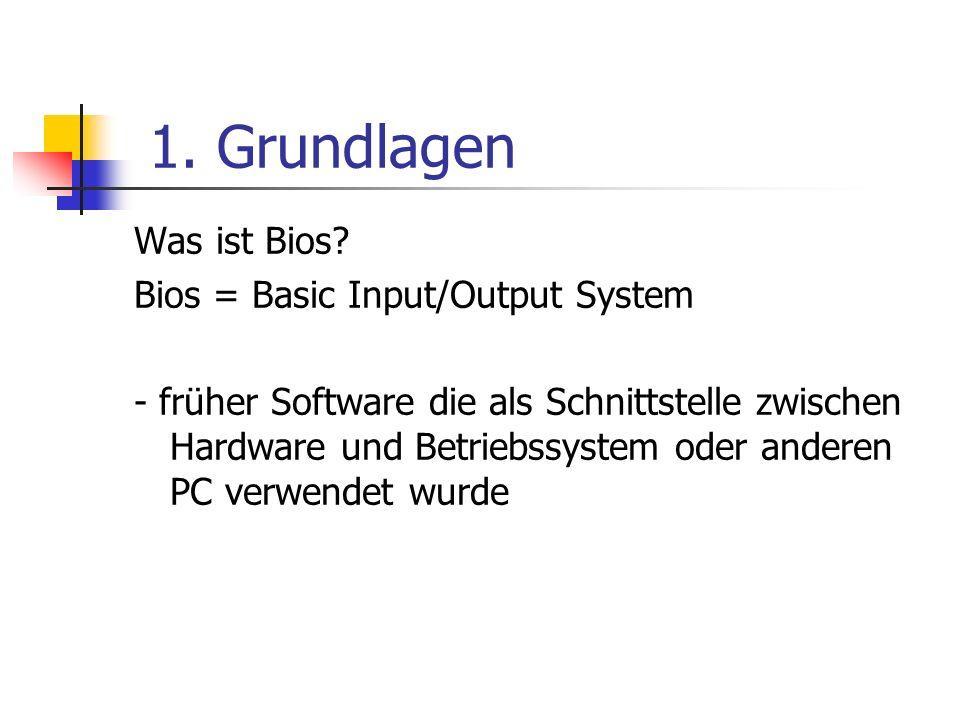 1. Grundlagen Was ist Bios? Bios = Basic Input/Output System - früher Software die als Schnittstelle zwischen Hardware und Betriebssystem oder anderen