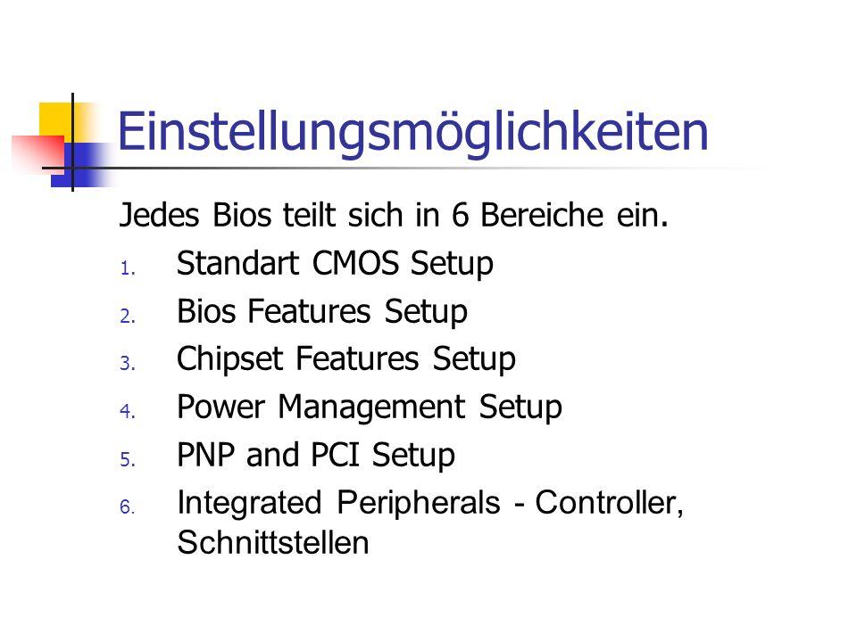 Einstellungsmöglichkeiten Jedes Bios teilt sich in 6 Bereiche ein. 1. Standart CMOS Setup 2. Bios Features Setup 3. Chipset Features Setup 4. Power Ma