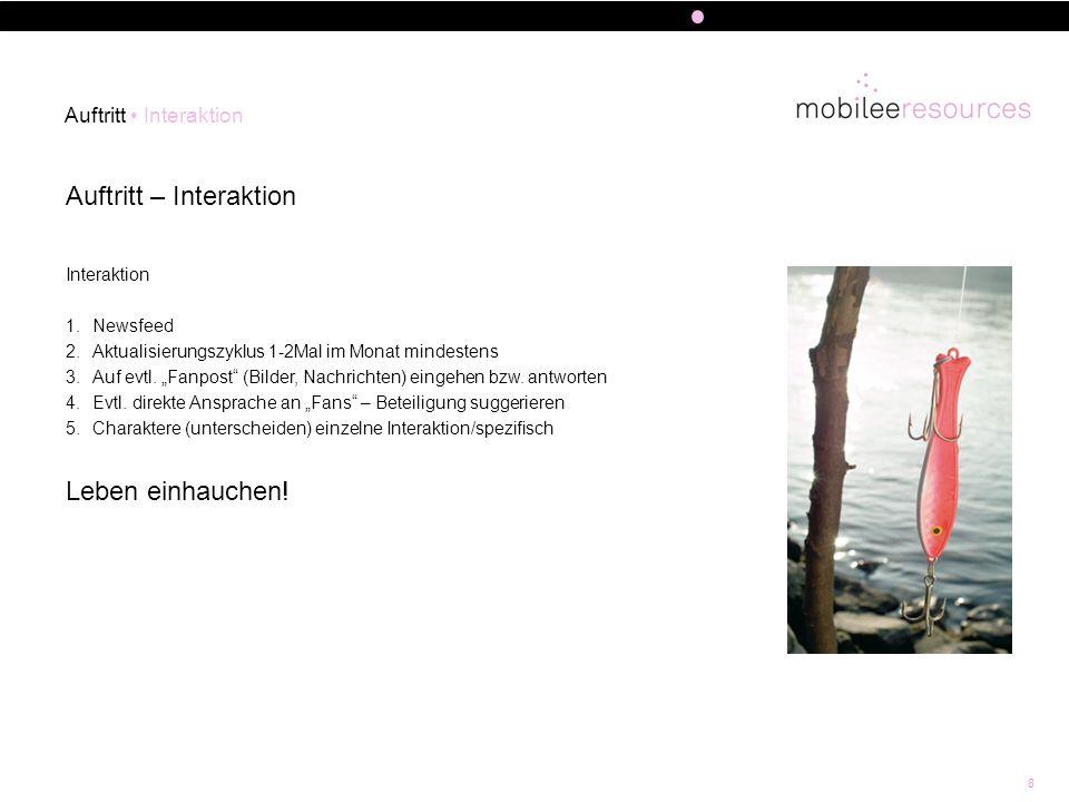 8 Auftritt – Interaktion Auftritt Interaktion Interaktion 1.Newsfeed 2.Aktualisierungszyklus 1-2Mal im Monat mindestens 3.Auf evtl. Fanpost (Bilder, N