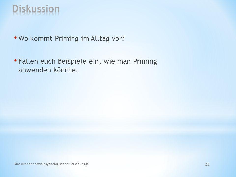 Klassiker der sozialpsychologischen Forschung B 23 Wo kommt Priming im Alltag vor? Fallen euch Beispiele ein, wie man Priming anwenden könnte.