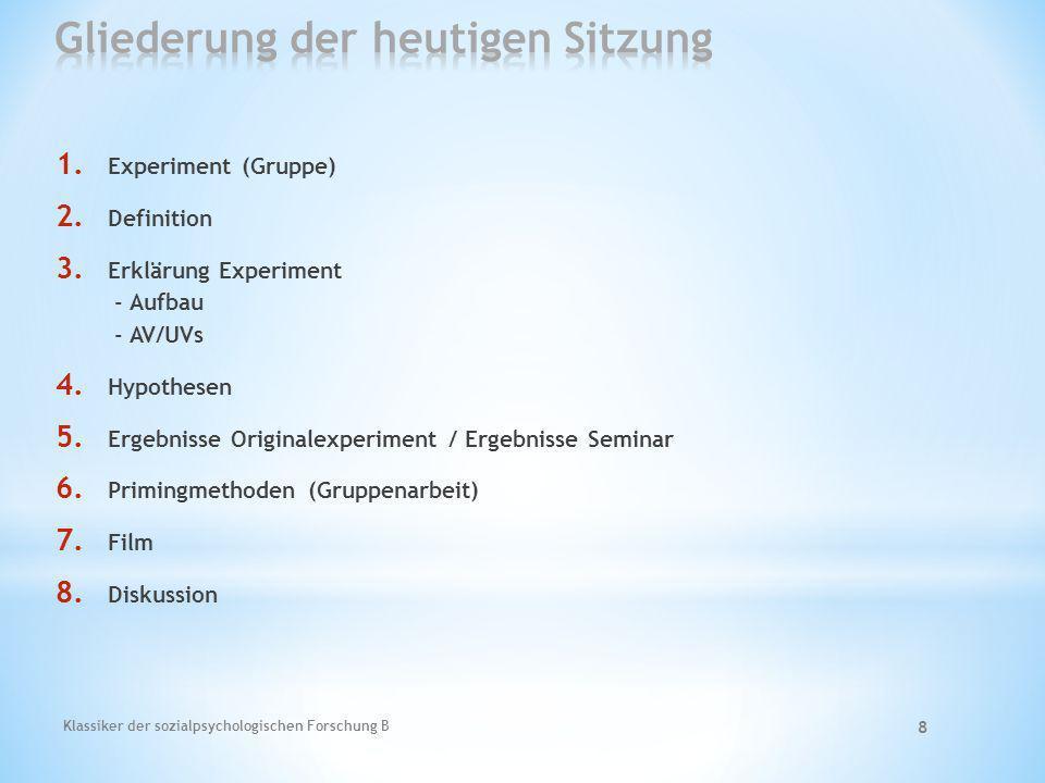 Klassiker der sozialpsychologischen Forschung B 8 1. Experiment (Gruppe) 2. Definition 3. Erklärung Experiment - Aufbau - AV/UVs 4. Hypothesen 5. Erge