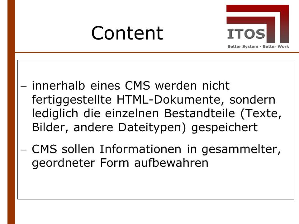 Content innerhalb eines CMS werden nicht fertiggestellte HTML-Dokumente, sondern lediglich die einzelnen Bestandteile (Texte, Bilder, andere Dateitypen) gespeichert CMS sollen Informationen in gesammelter, geordneter Form aufbewahren