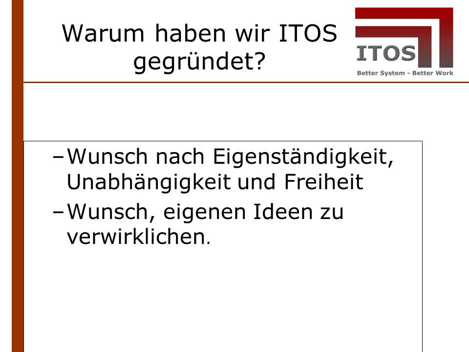 Warum haben wir ITOS gegründet? –Wunsch nach Eigenständigkeit, Unabhängigkeit und Freiheit –Wunsch, eigenen Ideen zu verwirklichen.