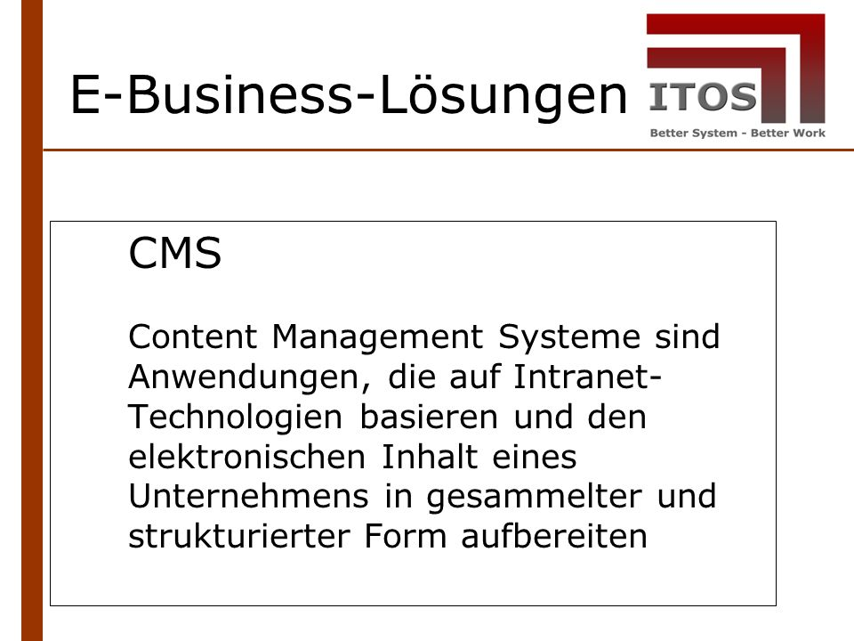 E-Business-Lösungen CMS Content Management Systeme sind Anwendungen, die auf Intranet- Technologien basieren und den elektronischen Inhalt eines Unternehmens in gesammelter und strukturierter Form aufbereiten