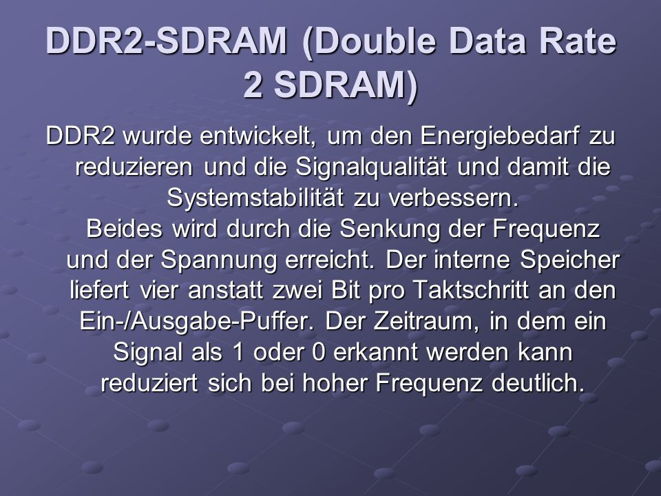 DDR2-SDRAM (Double Data Rate 2 SDRAM) DDR2 wurde entwickelt, um den Energiebedarf zu reduzieren und die Signalqualität und damit die Systemstabilität zu verbessern.